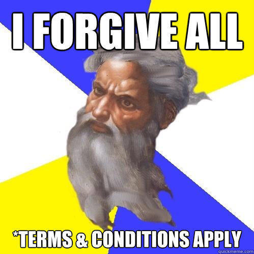 I forgive ALL *terms & conditions apply - I forgive ALL *terms & conditions apply  Advice God