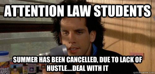 Attention Law Students Summer has been cancelled, due to lack of hustle....deal with it