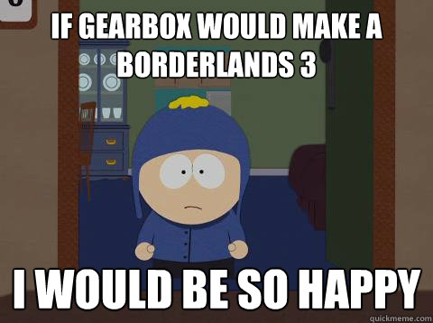 If Gearbox would make a Borderlands 3 i would be so happy - If Gearbox would make a Borderlands 3 i would be so happy  Craig would be so happy