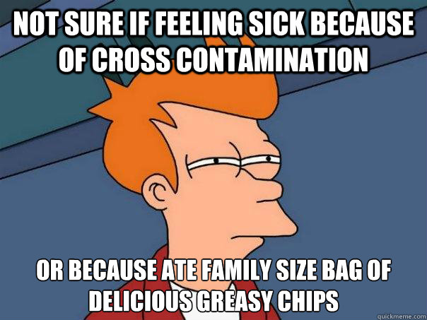 not sure if feeling sick because of cross contamination or because ate family size bag of delicious greasy chips - not sure if feeling sick because of cross contamination or because ate family size bag of delicious greasy chips  Futurama Fry