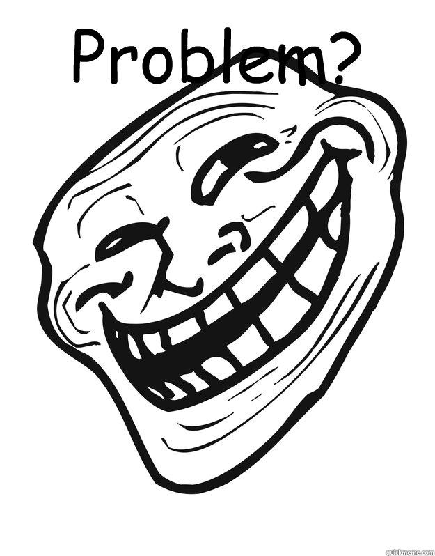 Problem? - Problem?  Troll Guy