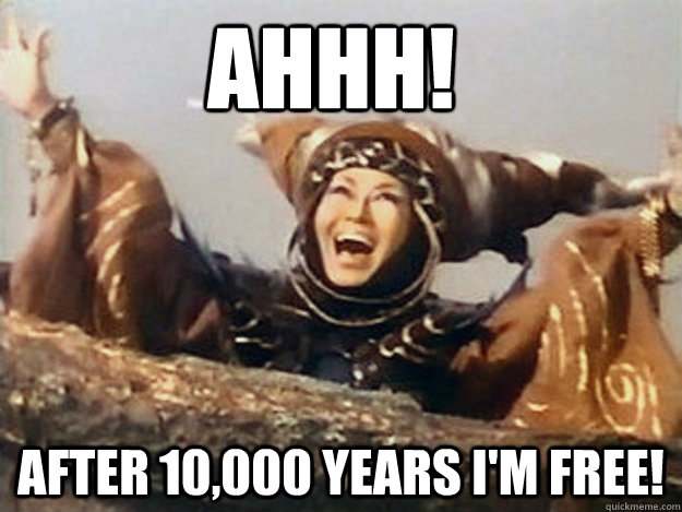 AHHH! AFTER 10,000 YEARS I'M FREE!