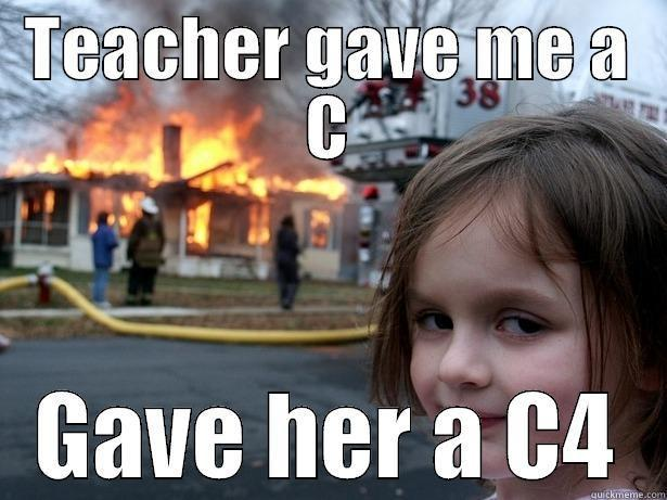 teacher c4 - TEACHER GAVE ME A C GAVE HER A C4 Disaster Girl