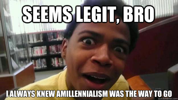 Seems Legit, Bro I always knew Amillennialism was the way to go  OH REALLY