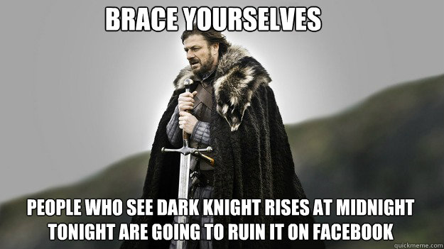 brace yourselves people who see dark knight rises at midnight tonight are going to ruin it on facebook - brace yourselves people who see dark knight rises at midnight tonight are going to ruin it on facebook  Ned stark winter is coming