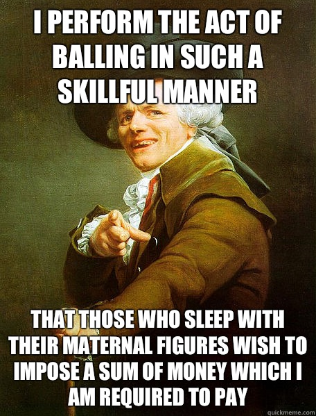 I perform the act of balling in such a skillful manner That those who sleep with their maternal figures wish to impose a sum of money which I am required to pay
