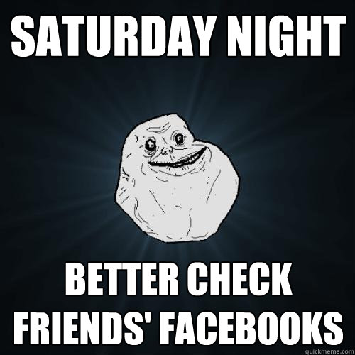 saturday night better check friends' facebooks  Forever Alone
