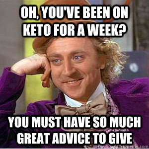 oh, You've been on keto for a week? you must have so much great advice to give