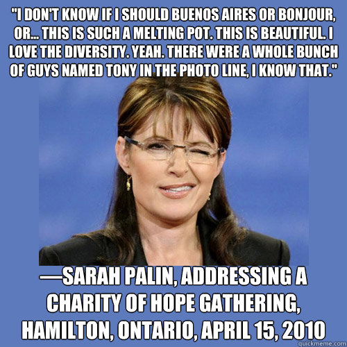 ''I don't know if I should Buenos Aires or Bonjour, or... this is such a melting pot. This is beautiful. I love the diversity. Yeah. There were a whole bunch of guys named Tony in the photo line, I know that.''  —Sarah Palin, addressing a Charity of