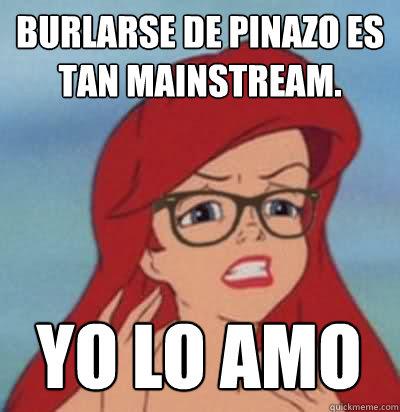 Burlarse de pinazo es tan mainstream. yo lo amo  Hipster Ariel