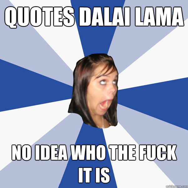 quotes Dalai Lama no idea who the fuck it is - quotes Dalai Lama no idea who the fuck it is  Annoying Facebook Girl