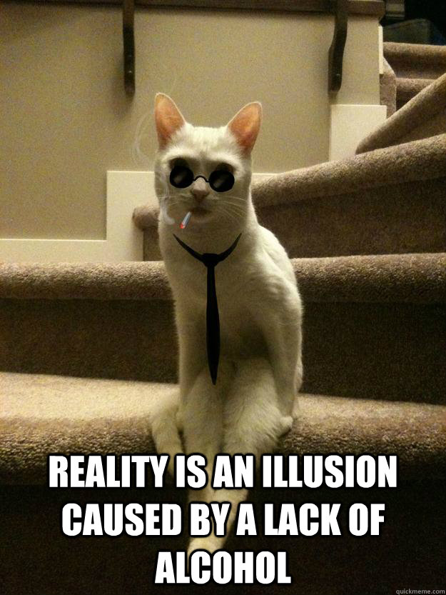 Reality is an illusion caused by a lack of alcohol