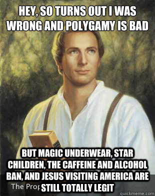 Hey, so turns out I was wrong and polygamy is bad But magic underwear, star children, the caffeine and alcohol ban, and Jesus visiting America are still totally legit