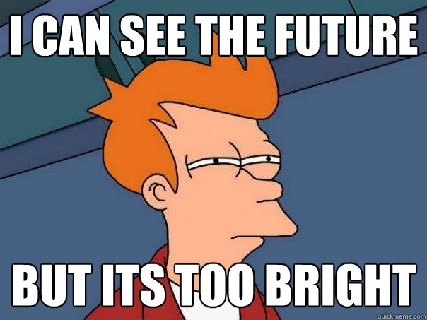 I can see the future  But its too bright  - I can see the future  But its too bright   Futurama Fry