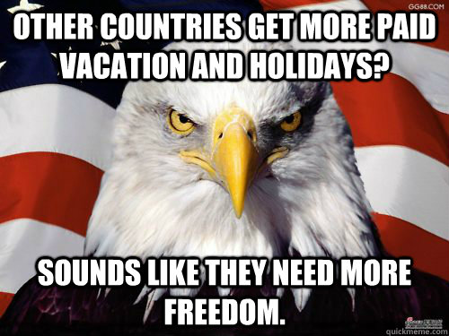 OTHER COUNTRIES GET MORE PAID VACATION AND HOLIDAYS? SOUNDS LIKE THEY NEED MORE FREEDOM.