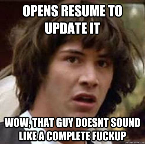 Opens Resume To Update It Wow That Guy Doesnt Sound Like A Complete