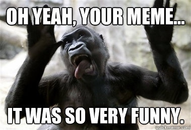 Oh Yeah Your Meme It Was So Very Funny