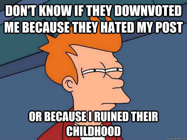 Don't know if they downvoted me because they hated my post or because I ruined their childhood - Don't know if they downvoted me because they hated my post or because I ruined their childhood  Futurama Fry