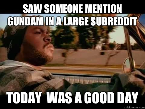 Saw someone mention gundam in a large subreddit  Today  WAS A GOOD DAY - Saw someone mention gundam in a large subreddit  Today  WAS A GOOD DAY  ice cube good day