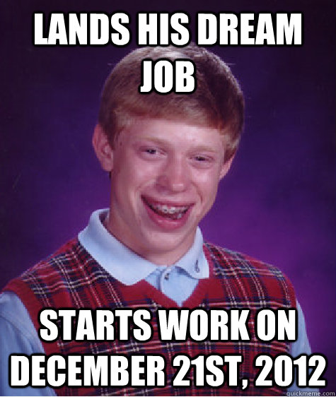 Lands his dream job Starts work on December 21st, 2012 - Lands his dream job Starts work on December 21st, 2012  Bad Luck Brian