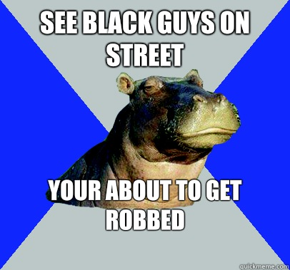 See Black guys on street your about to get robbed    Skeptical Hippo
