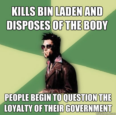 Kills bin laden and disposes of the body people begin to question the loyalty of their government - Kills bin laden and disposes of the body people begin to question the loyalty of their government  Helpful Tyler Durden