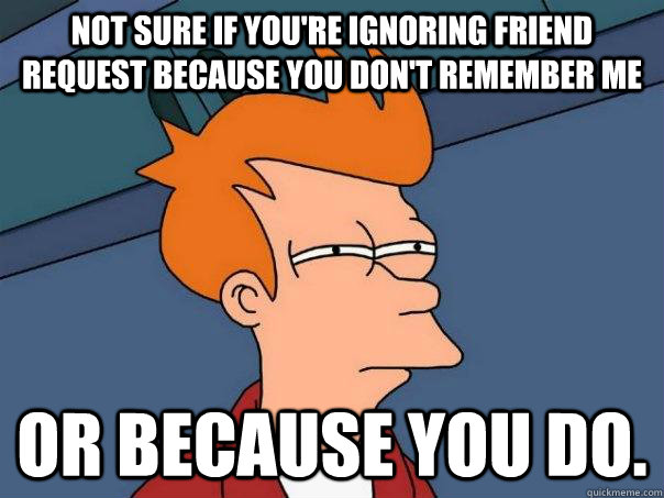 Not sure if you're ignoring friend request because you don't remember me Or because you do. - Not sure if you're ignoring friend request because you don't remember me Or because you do.  Futurama Fry