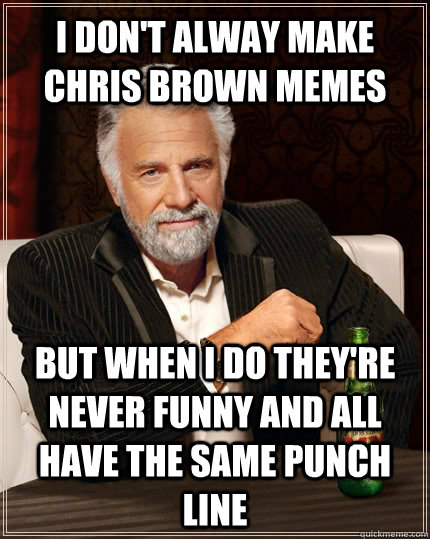 I don't alway make Chris Brown memes but when I do they're never funny and all have the same punch line - I don't alway make Chris Brown memes but when I do they're never funny and all have the same punch line  The Most Interesting Man In The World