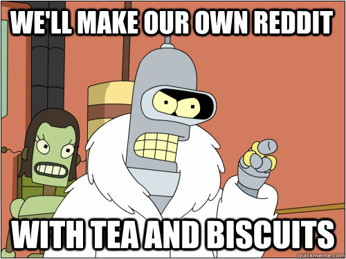 We'll make our own reddit with tea and biscuits - We'll make our own reddit with tea and biscuits  Blackjack Bender