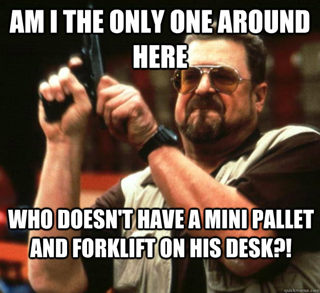am I the only one around here who doesn't have a mini pallet and forklift on his desk?! - am I the only one around here who doesn't have a mini pallet and forklift on his desk?!  Angry Walter