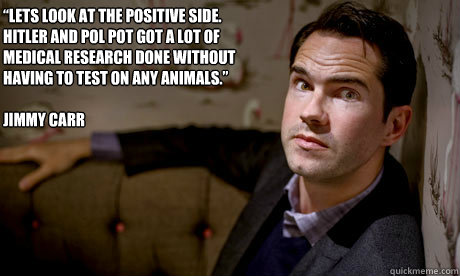 """Lets look at the positive side. Hitler and Pol Pot got a lot of medical research done without having to test on any animals.""   Jimmy Carr"