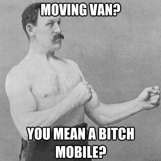 Moving van? You mean a bitch mobile? - Moving van? You mean a bitch mobile?  overly manly man