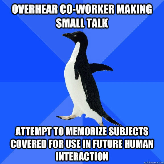 Overhear co-worker making small talk Attempt to memorize subjects covered for use in future human interaction - Overhear co-worker making small talk Attempt to memorize subjects covered for use in future human interaction  Socially Awkward Penguin