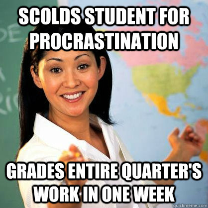 Scolds student for procrastination Grades entire quarter's work in one week
