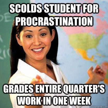 Scolds student for procrastination Grades entire quarter's work in one week