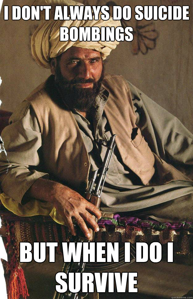 I don't always do suicide bombings but when i do i survive