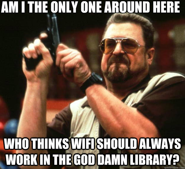 Am I the only one around here who thinks wifi should always work in the god damn library? - Am I the only one around here who thinks wifi should always work in the god damn library?  Big Lebowski