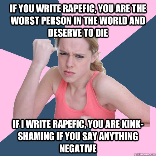if you write rapefic, you are the worst person in the world and deserve to die if I write rapefic, you are kink-shaming if you say anything negative