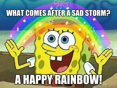 what comes after a sad storm? A happy rainbow!  rainbow spongebob