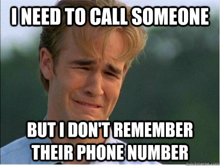 I need to call someone but I don't remember their phone NUMBER - I need to call someone but I don't remember their phone NUMBER  1990s Problems