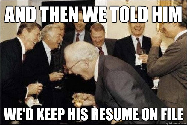 and then we told him We'd keep his resume on file - and then we told him We'd keep his resume on file  Rich Old Men