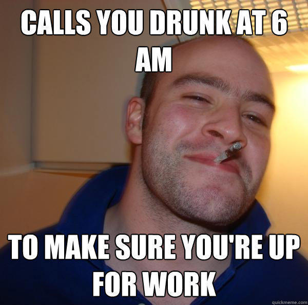 Calls you drunk at 6 am to make sure you're up for work - Calls you drunk at 6 am to make sure you're up for work  Good Guy Greg