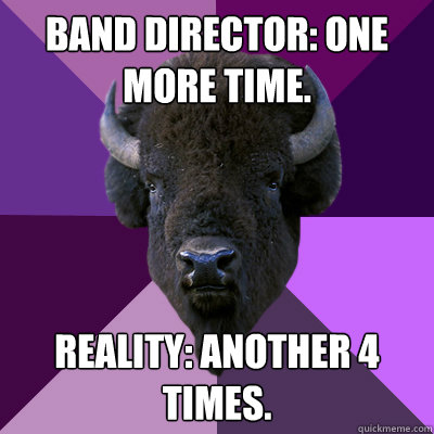 Band director: One more time. reality: another 4 times.