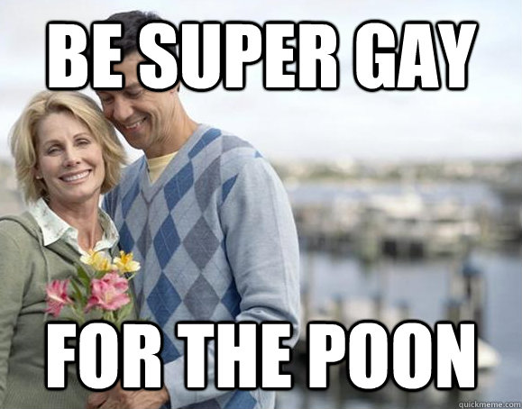 Be super gay for the poon  Super GAy