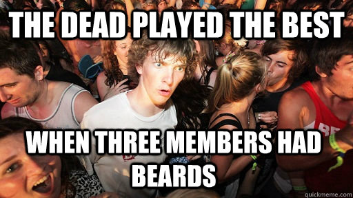 The dead played the best when three members had beards - The dead played the best when three members had beards  Sudden Clarity Clarence