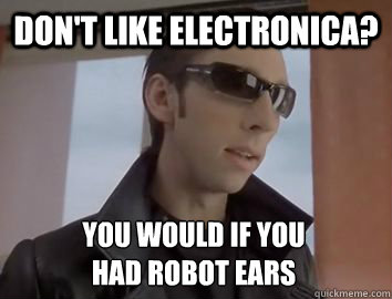 Don't like electronica? You would if you  had robot ears  Dubstep JP