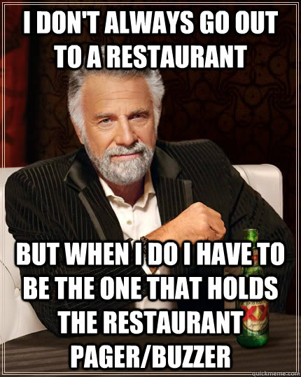 I don't always go out to a restaurant but when I do I have to be the one that holds the restaurant pager/buzzer - I don't always go out to a restaurant but when I do I have to be the one that holds the restaurant pager/buzzer  The Most Interesting Man In The World