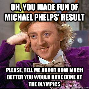 oh, you made fun of michael phelps' result please, tell me about how much better you would have done at the olympics - oh, you made fun of michael phelps' result please, tell me about how much better you would have done at the olympics  Condescending Wonka