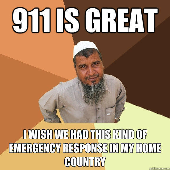 911 is great I wish we had this kind of emergency response in my home country  Ordinary Muslim Man