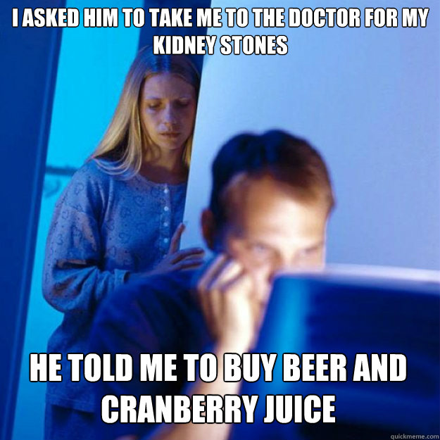 I asked him to take me to the doctor for my kidney stones He told me to buy beer and cranberry juice - I asked him to take me to the doctor for my kidney stones He told me to buy beer and cranberry juice  Redditors Wife